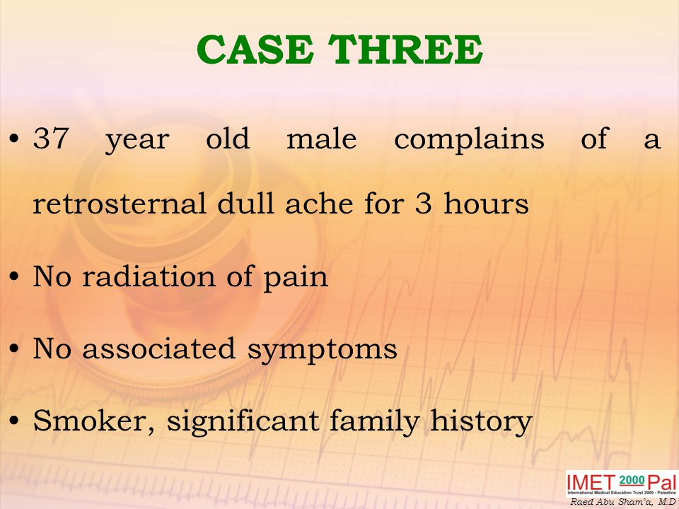 CASE THREE 37 year old male complains of a retrosternal dull ache for 3 hours. No radiation of pain.