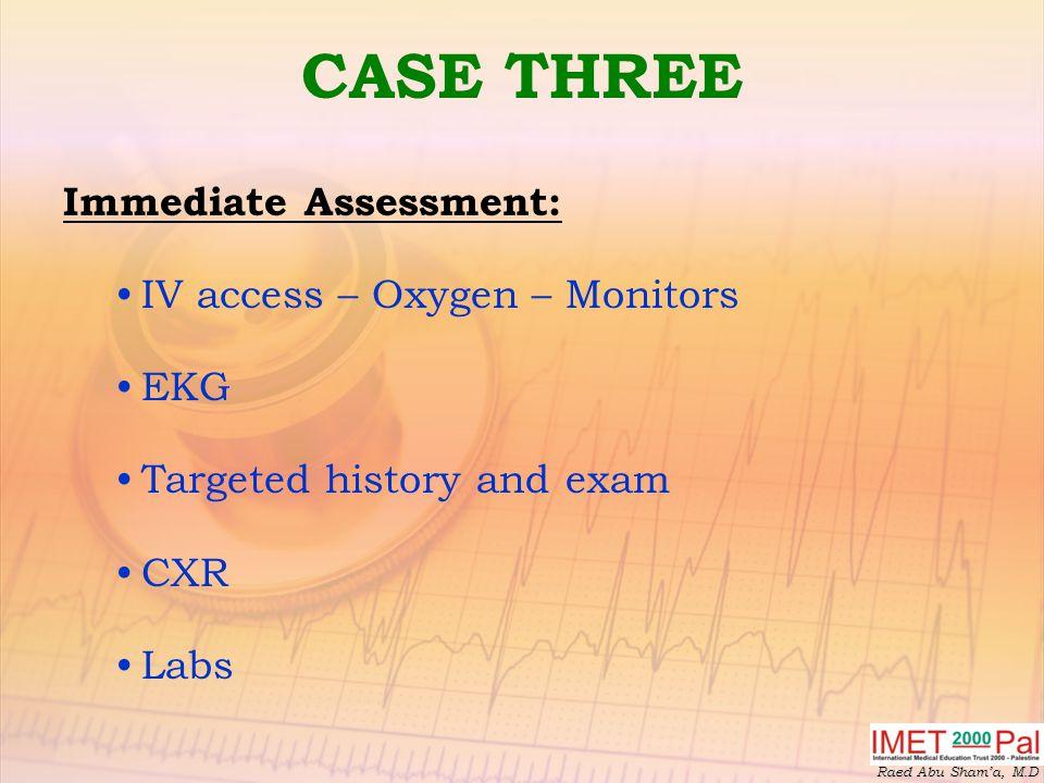 CASE THREE Immediate Assessment: IV access – Oxygen – Monitors EKG