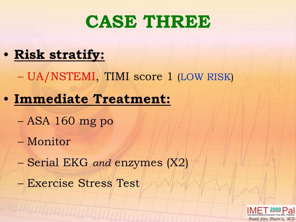 CASE THREE Risk stratify: Immediate Treatment: