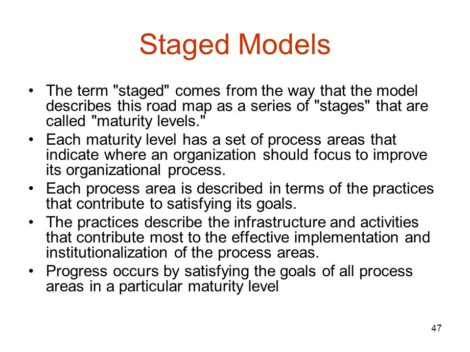 Staged Models The term staged comes from the way that the model describes this road map as a series of stages that are called maturity levels.