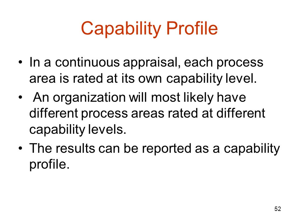 Capability Profile In a continuous appraisal, each process area is rated at its own capability level.