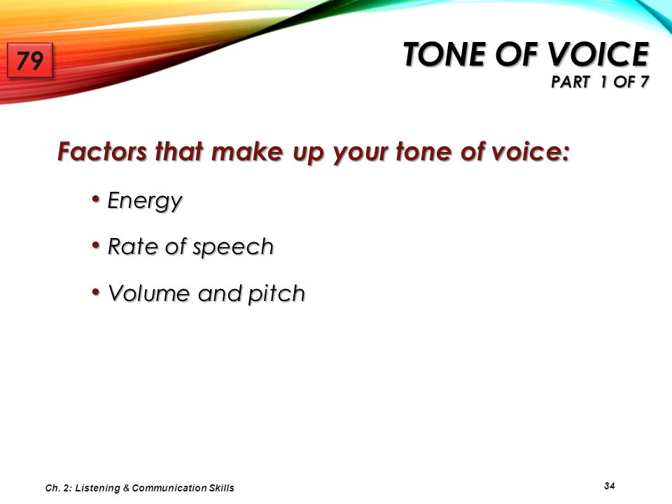 Tone of voice Part 1 of 7 79 Factors that make up your tone of voice: