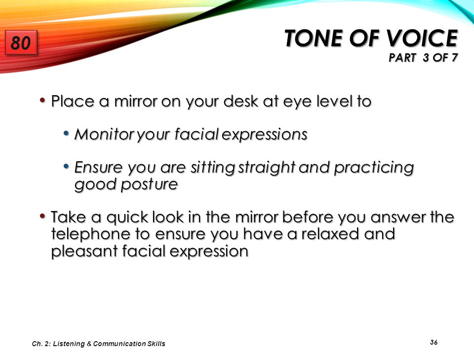 Tone of voice Part 3 of 7 80. Place a mirror on your desk at eye level to. Monitor your facial expressions.