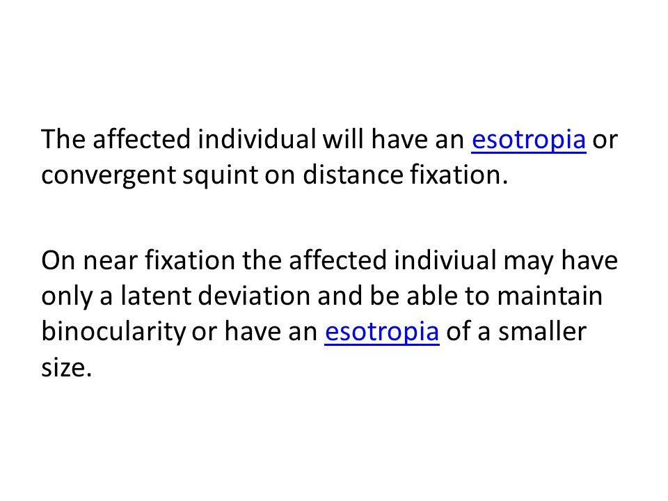 The affected individual will have an esotropia or convergent squint on distance fixation.