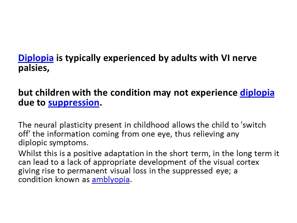 Diplopia is typically experienced by adults with VI nerve palsies,