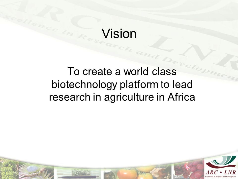 Vision To create a world class biotechnology platform to lead research in agriculture in Africa