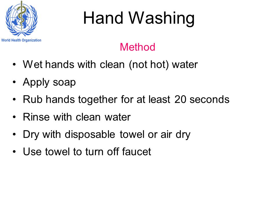 Hand Washing Method Wet hands with clean (not hot) water Apply soap