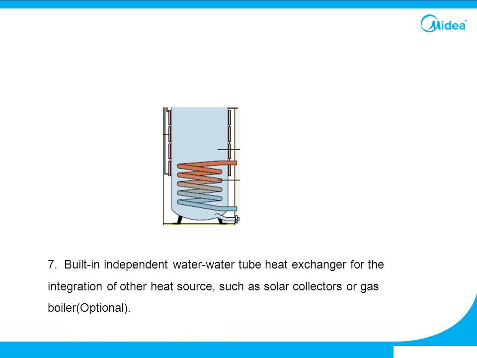 7. Built-in independent water-water tube heat exchanger for the integration of other heat source, such as solar collectors or gas boiler(Optional).