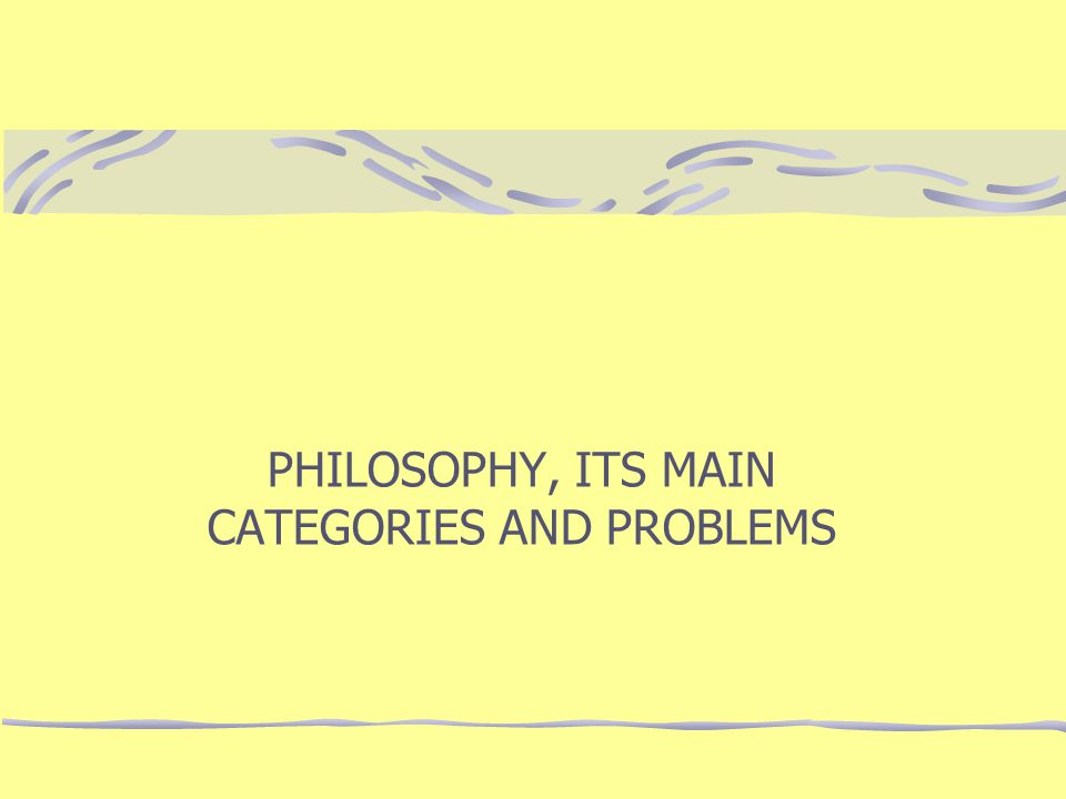 PHILOSOPHY, ITS MAIN CATEGORIES AND PROBLEMS