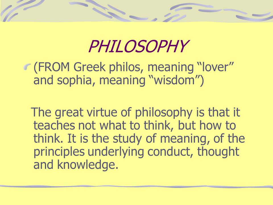 what is the meaning of philosophy essay The value of philosophy the word philosophy is derived from two ancient greek words, philos meaning 'love of' and sophia meaning 'wisdom.