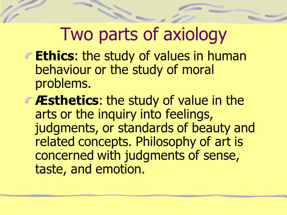 Two parts of axiology Ethics: the study of values in human behaviour or the study of moral problems.