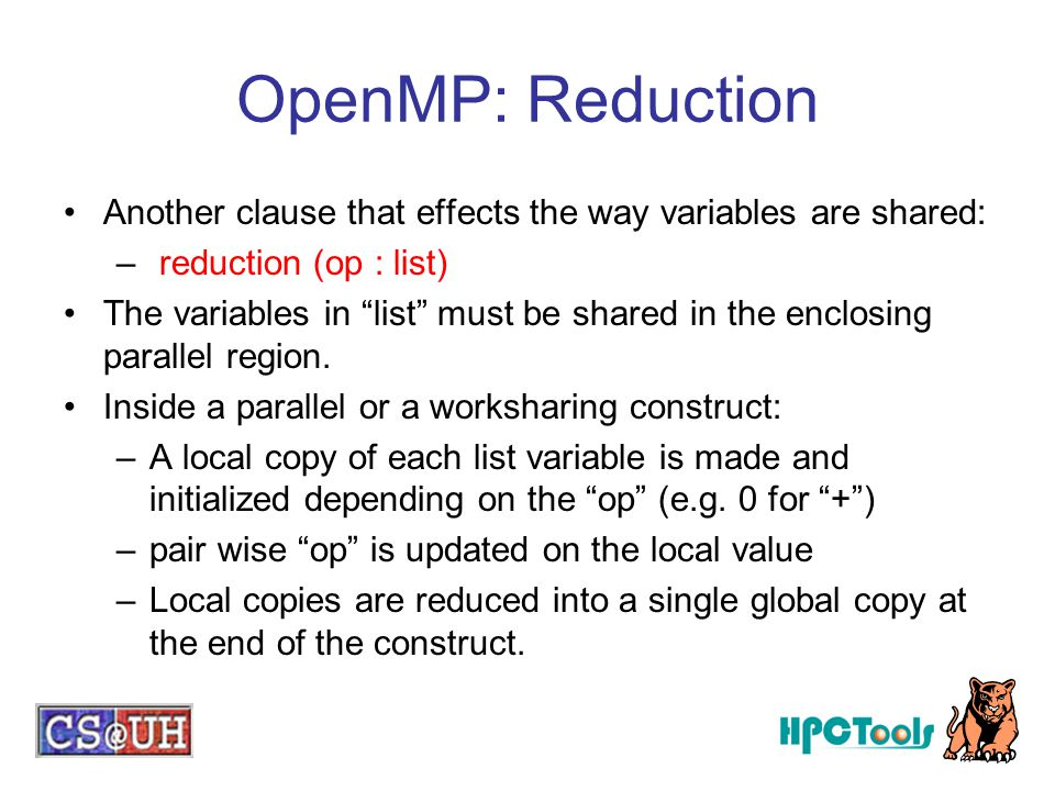 OpenMP: Reduction Another clause that effects the way variables are shared: reduction (op : list)