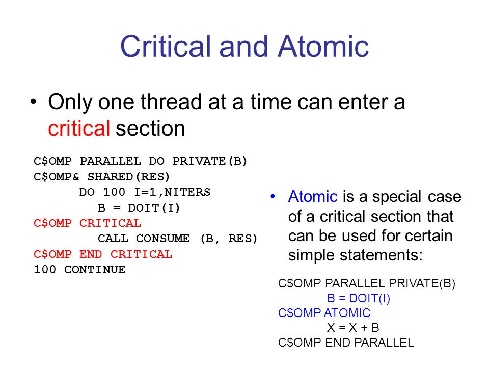 Critical and Atomic Only one thread at a time can enter a critical section. C$OMP PARALLEL DO PRIVATE(B)
