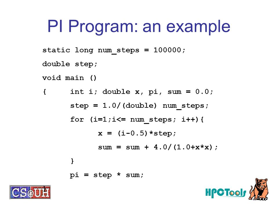 PI Program: an example static long num_steps = 100000; double step;