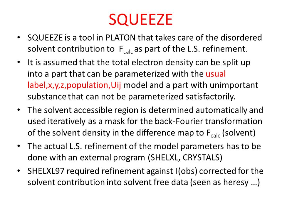 SQUEEZE SQUEEZE is a tool in PLATON that takes care of the disordered solvent contribution to Fcalc as part of the L.S. refinement.
