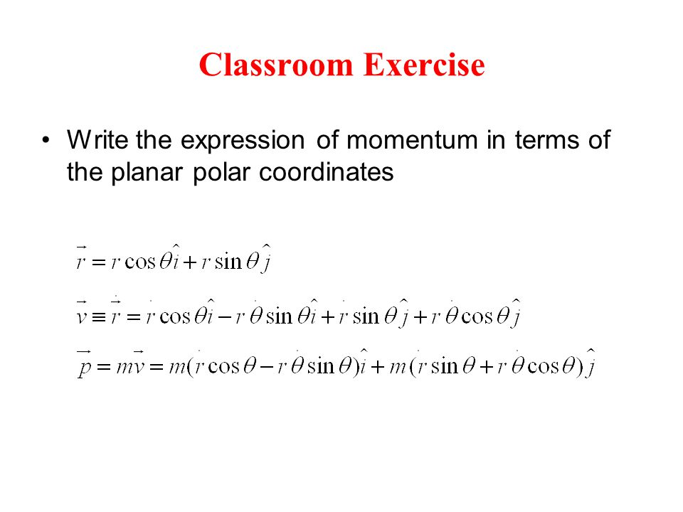 Classroom Exercise Write the expression of momentum in terms of the planar polar coordinates