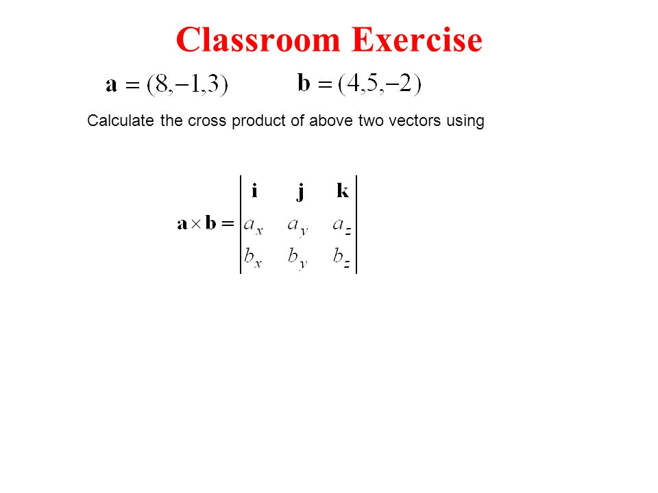 Classroom Exercise Calculate the cross product of above two vectors using