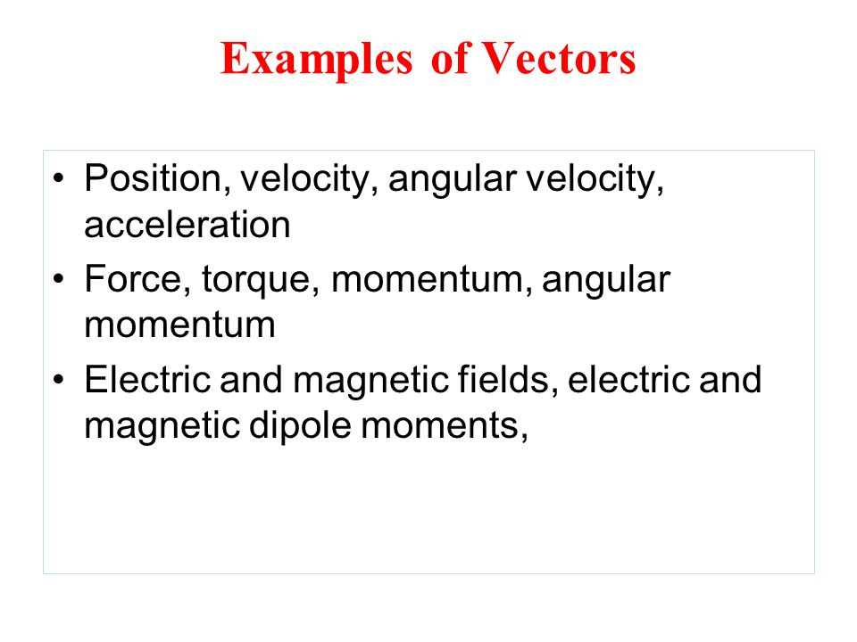 Examples of Vectors Position, velocity, angular velocity, acceleration