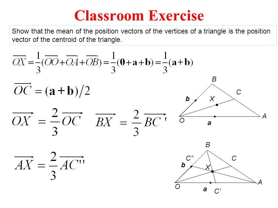 Classroom Exercise Show that the mean of the position vectors of the vertices of a triangle is the position.