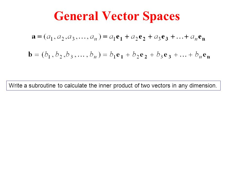 General Vector Spaces Write a subroutine to calculate the inner product of two vectors in any dimension.