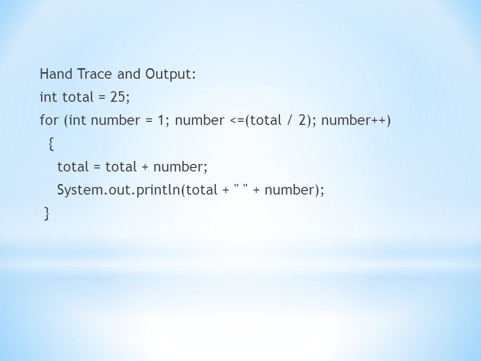 Hand Trace and Output: int total = 25; for (int number = 1; number <=(total / 2); number++) { total = total + number; System.out.println(total + + number); }