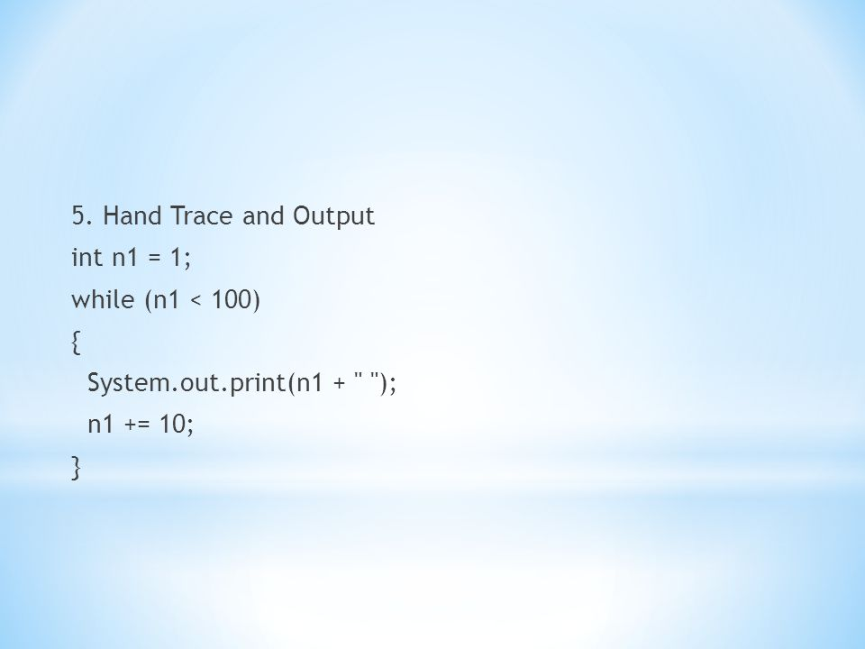 5. Hand Trace and Output int n1 = 1; while (n1 < 100) { System. out