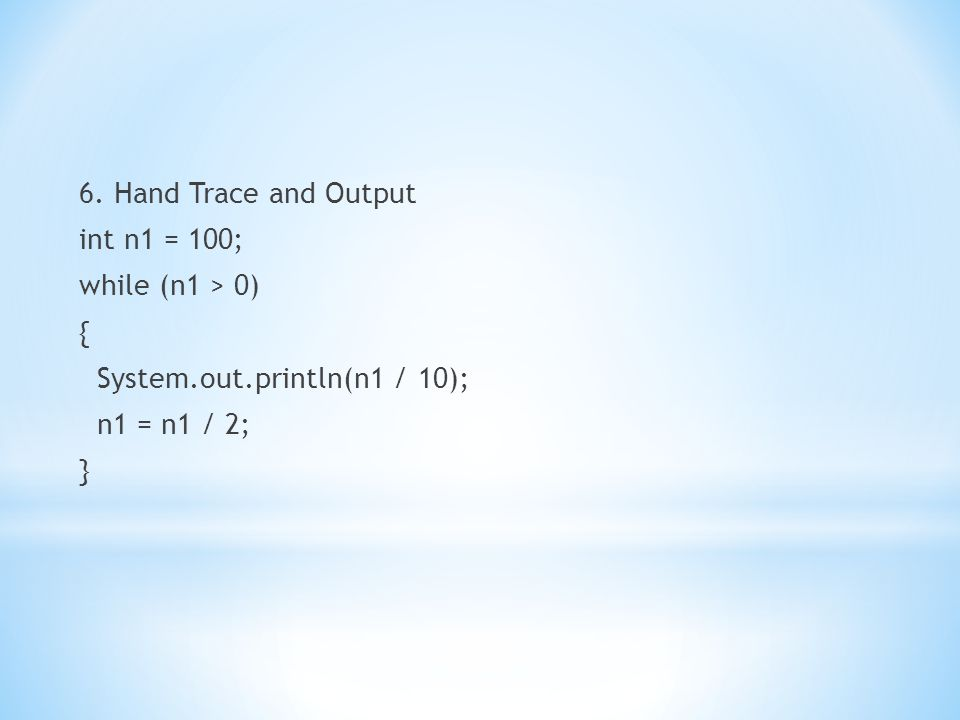 6. Hand Trace and Output int n1 = 100; while (n1 > 0) { System. out