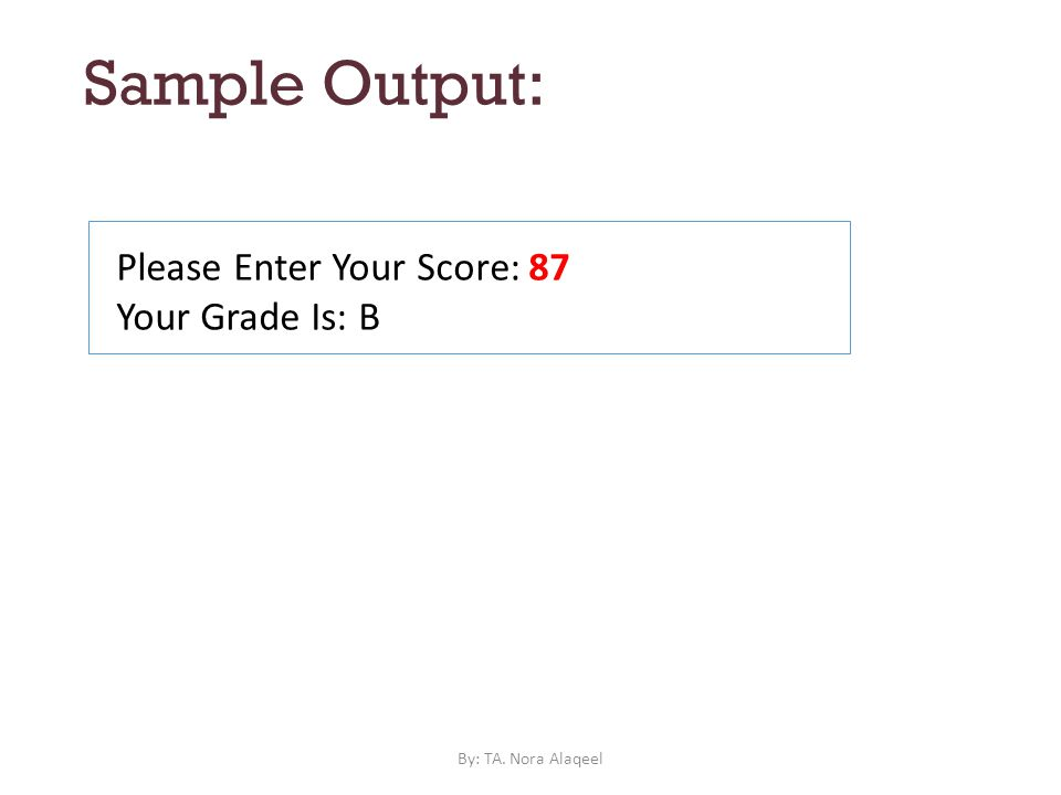 Sample Output: Please Enter Your Score: 87 Your Grade Is: B