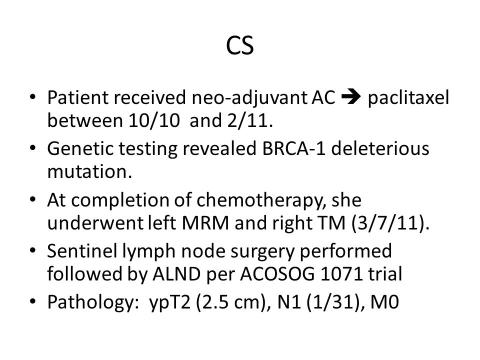 CS Patient received neo-adjuvant AC  paclitaxel between 10/10 and 2/11. Genetic testing revealed BRCA-1 deleterious mutation.