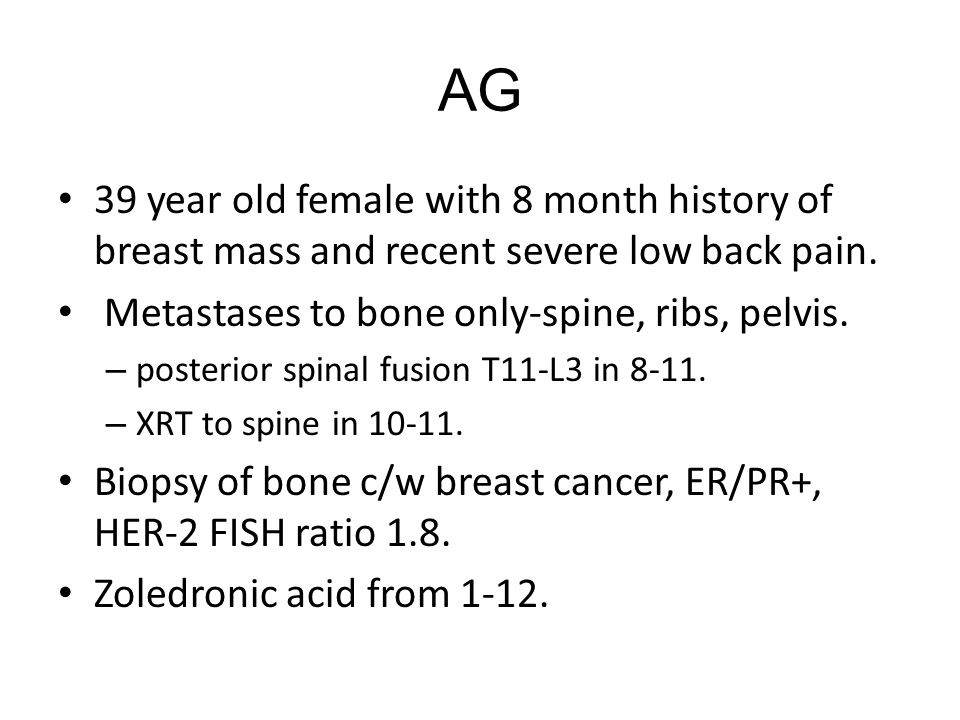 AG 39 year old female with 8 month history of breast mass and recent severe low back pain. Metastases to bone only-spine, ribs, pelvis.
