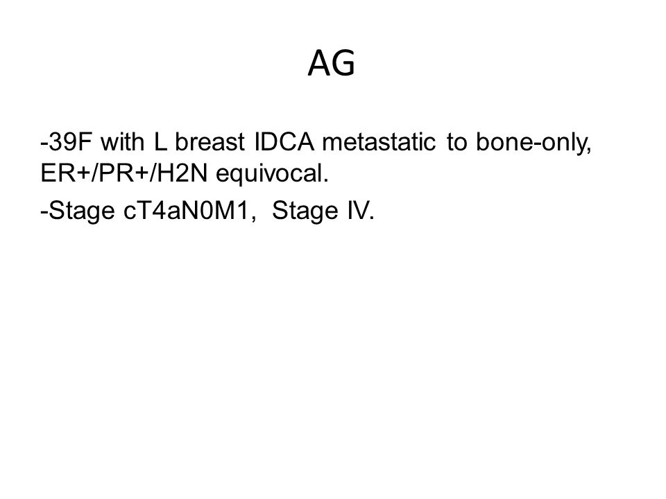 AG -39F with L breast IDCA metastatic to bone-only, ER+/PR+/H2N equivocal.