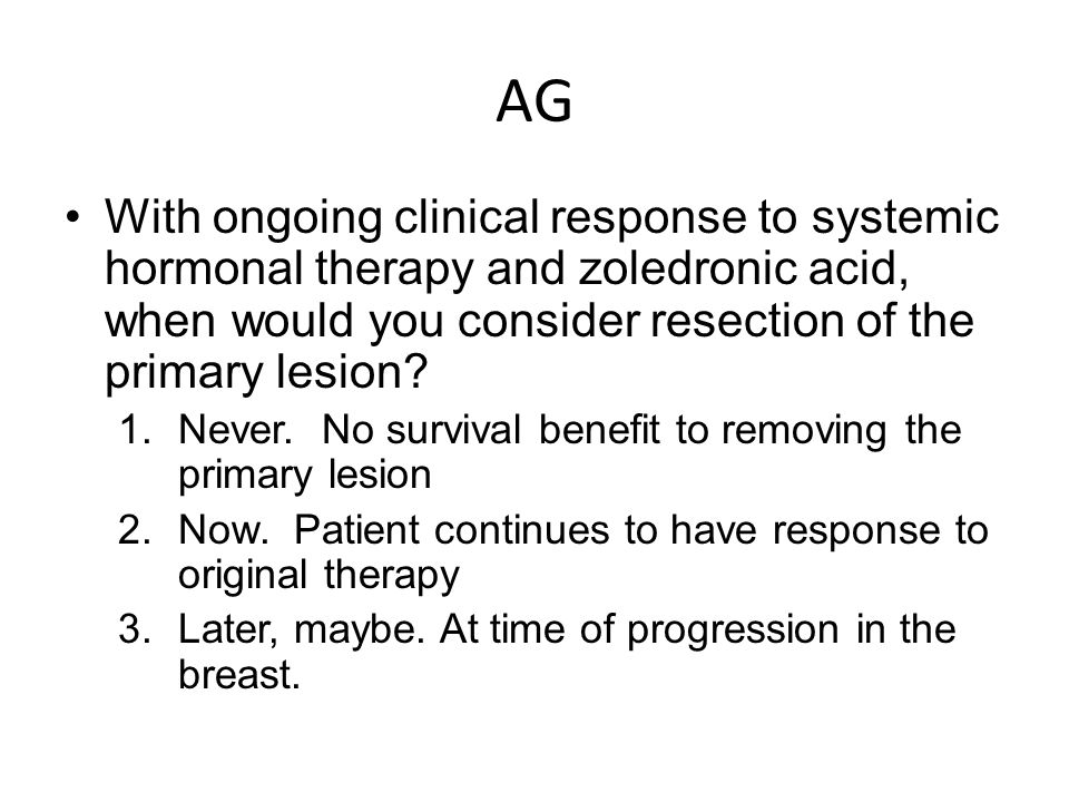 AG With ongoing clinical response to systemic hormonal therapy and zoledronic acid, when would you consider resection of the primary lesion