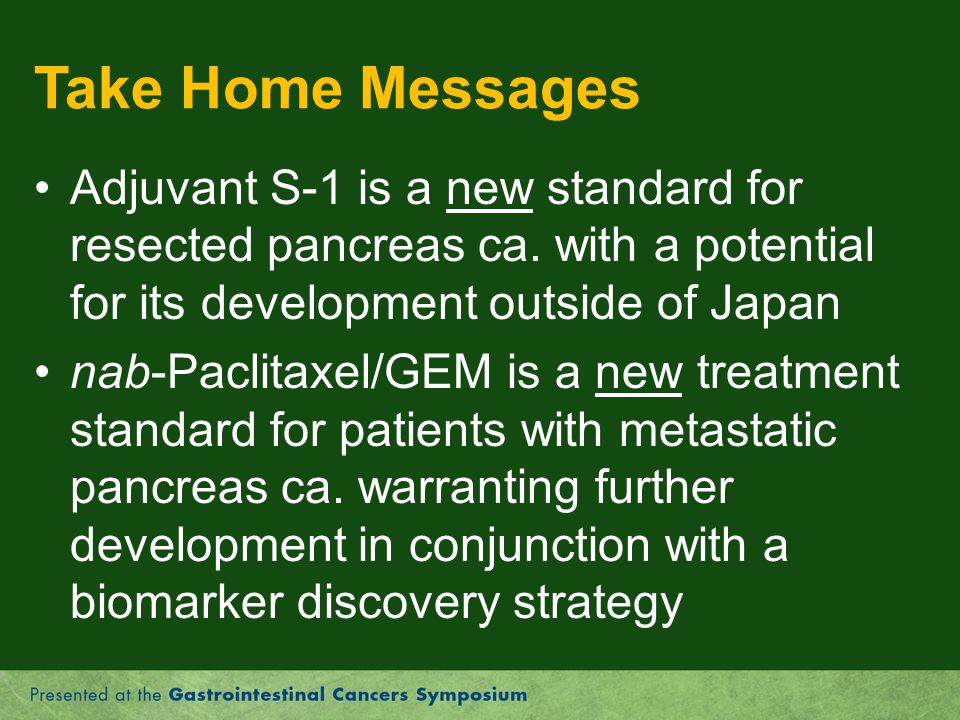 Take Home Messages Adjuvant S-1 is a new standard for resected pancreas ca. with a potential for its development outside of Japan.