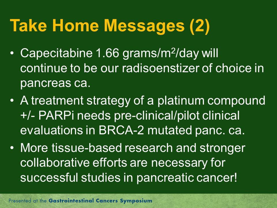 Take Home Messages (2) Capecitabine 1.66 grams/m2/day will continue to be our radisoenstizer of choice in pancreas ca.