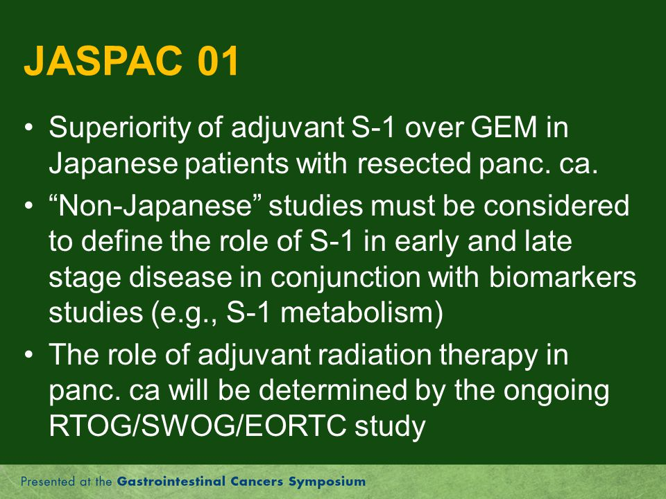JASPAC 01 Superiority of adjuvant S-1 over GEM in Japanese patients with resected panc. ca.