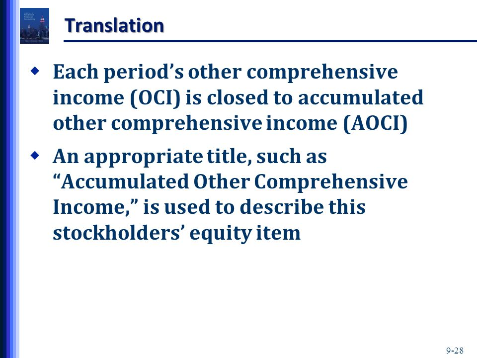 Translation Each period's other comprehensive income (OCI) is closed to accumulated other comprehensive income (AOCI)