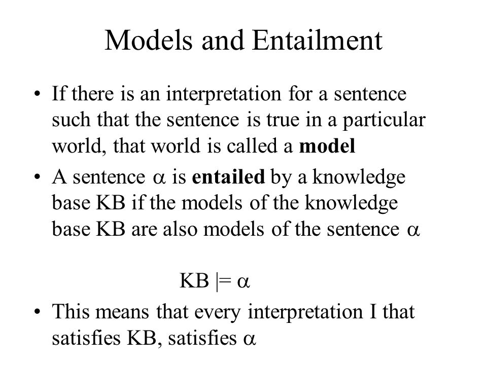 Models and Entailment If there is an interpretation for a sentence such that the sentence is true in a particular world, that world is called a model.