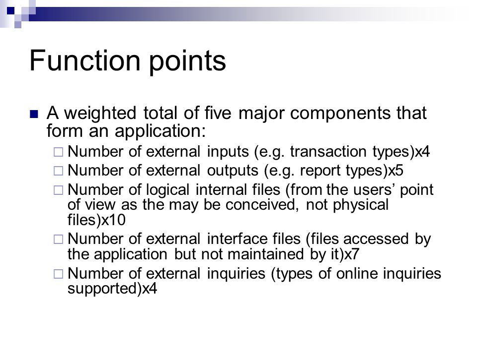 Function points A weighted total of five major components that form an application: Number of external inputs (e.g. transaction types)x4.