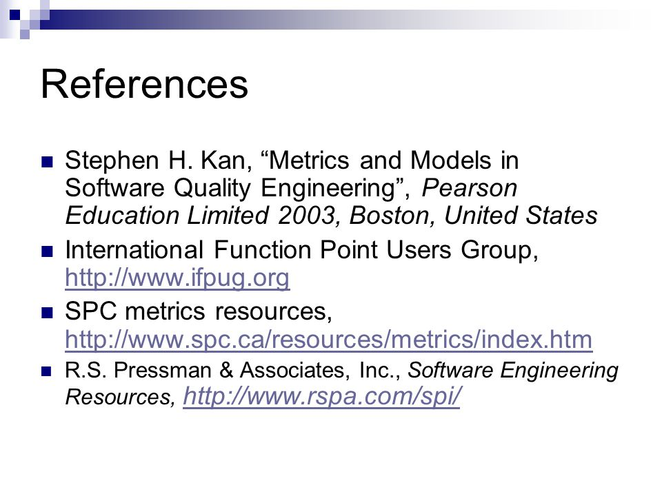 References Stephen H. Kan, Metrics and Models in Software Quality Engineering , Pearson Education Limited 2003, Boston, United States.