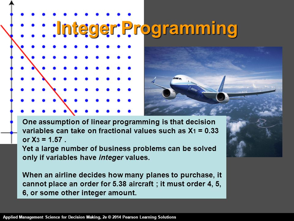 Integer Programming One assumption of linear programming is that decision. variables can take on fractional values such as X1 = 0.33.