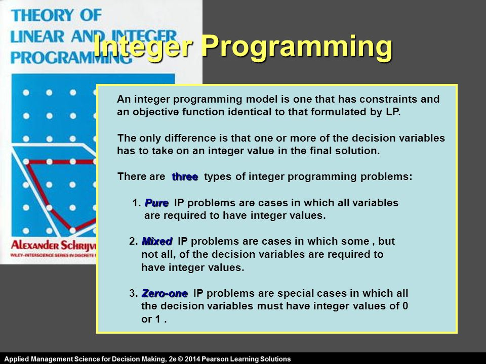 Integer Programming An integer programming model is one that has constraints and. an objective function identical to that formulated by LP.