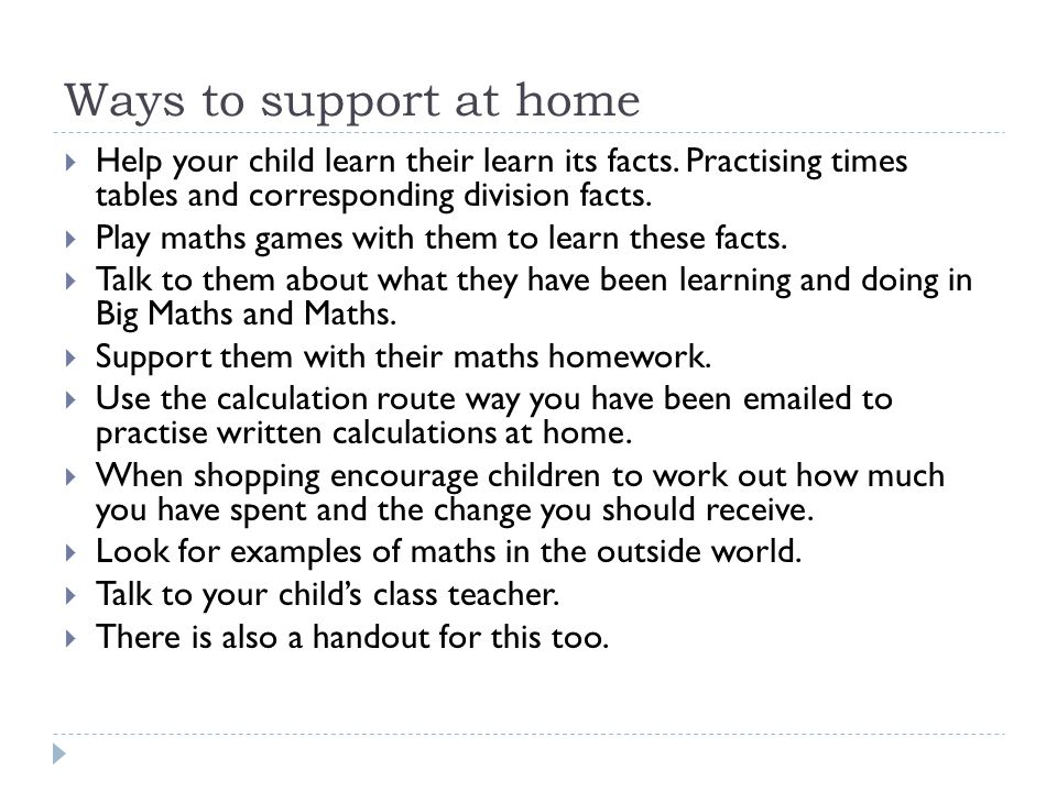 Ways to support at home Help your child learn their learn its facts. Practising times tables and corresponding division facts.