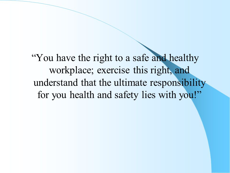 You have the right to a safe and healthy workplace; exercise this right, and understand that the ultimate responsibility for you health and safety lies with you!