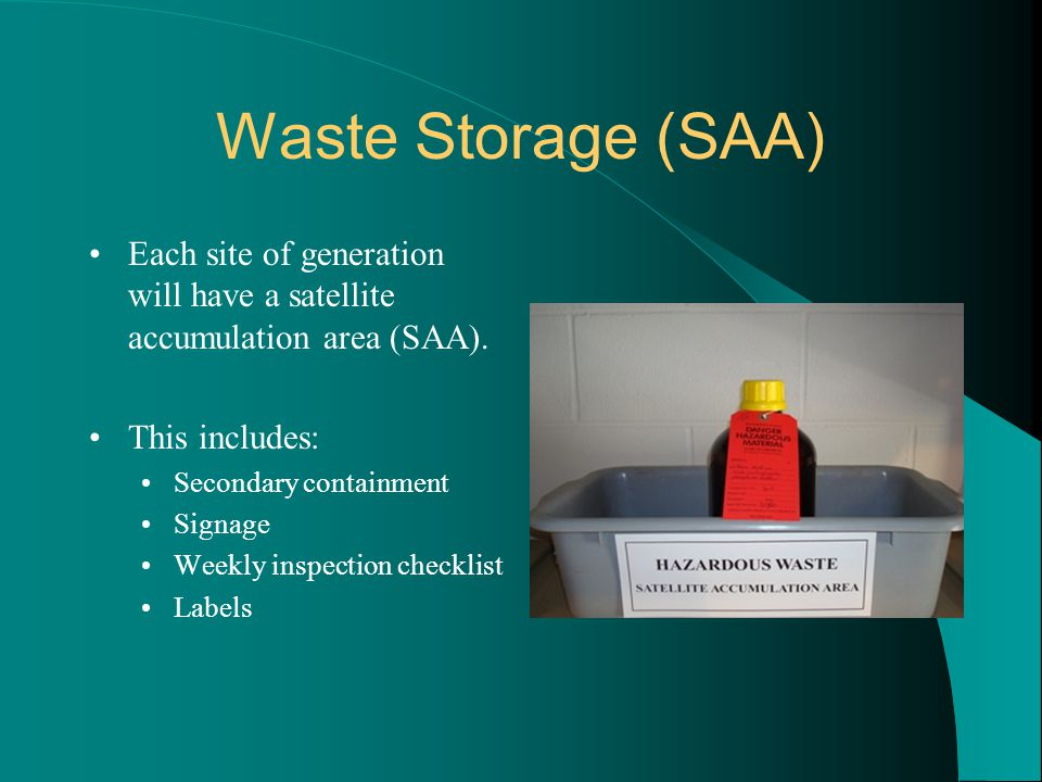 Waste Storage (SAA) Each site of generation will have a satellite accumulation area (SAA). This includes: