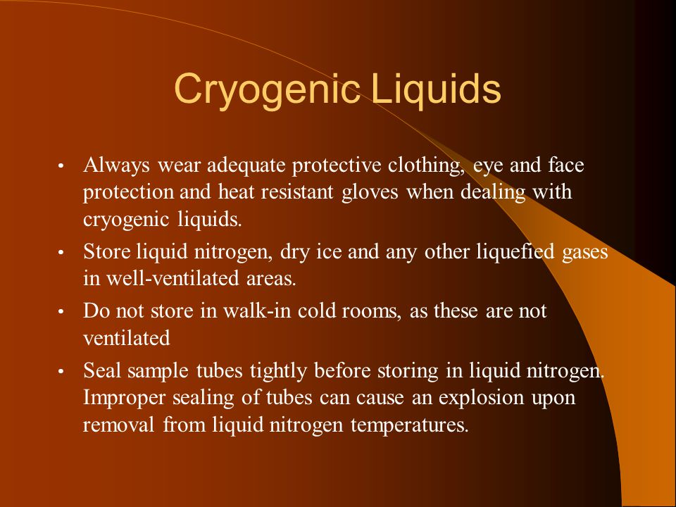 Cryogenic Liquids Always wear adequate protective clothing, eye and face protection and heat resistant gloves when dealing with cryogenic liquids.