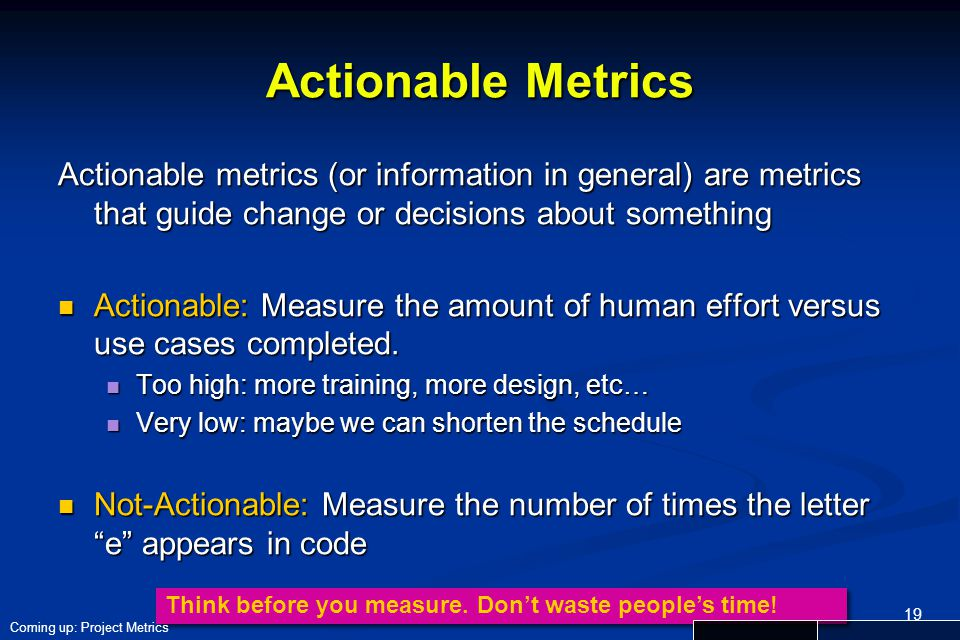 Actionable Metrics Actionable metrics (or information in general) are metrics that guide change or decisions about something.