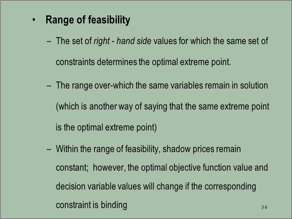 Range of feasibility The set of right - hand side values for which the same set of constraints determines the optimal extreme point.