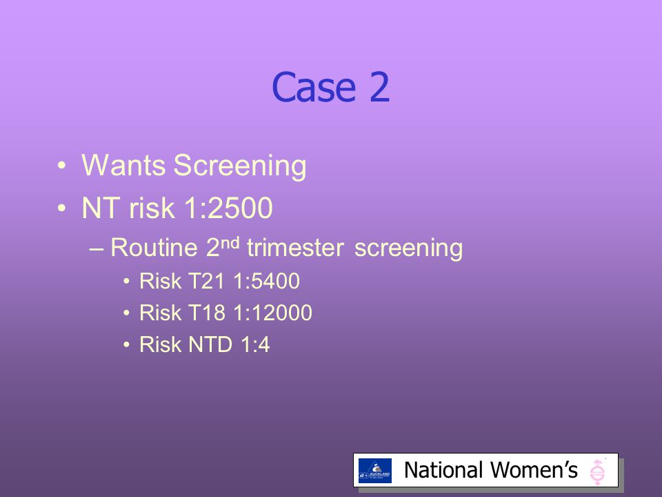 Case 2 Wants Screening NT risk 1:2500 Routine 2nd trimester screening