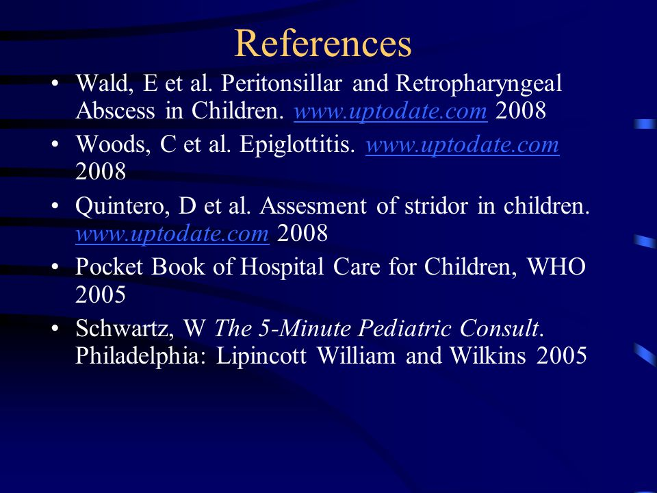 References Wald, E et al. Peritonsillar and Retropharyngeal Abscess in Children. www.uptodate.com 2008.