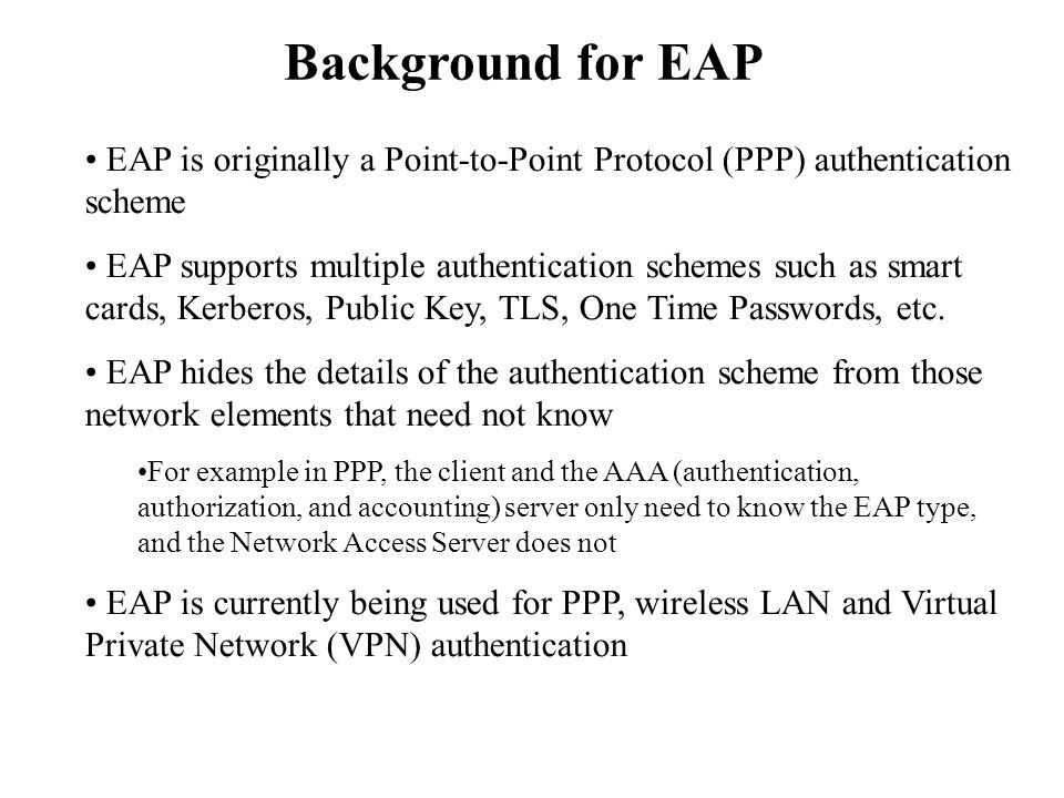 Background for EAP EAP is originally a Point-to-Point Protocol (PPP) authentication scheme.